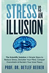 Stress is an Illusion: The Scientific Solution: 4 Simple Steps to Reduce Stress, Declutter Your Mind, Conquer Overwhelm & Reclaim Your Inner Peace (5 Minutes for a Better Life Book 3) Kindle Edition