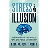 Stress is an Illusion: The Scientific Solution: 4 Simple Steps to Reduce Stress, Declutter Your Mind, Conquer Overwhelm & Rec