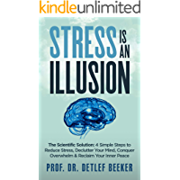 Stress is an Illusion: The Scientific Solution: 4 Simple Steps to Reduce Stress, Declutter Your Mind, Conquer Overwhelm & Reclaim Your Inner Peace (5 Minutes for a Better Life Book 3)