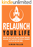 Relaunch Your Life : Break The Cycle Of Self-Defeat, Become Tenacious, Resilient And Transform Your Mental Toughness To Live On Your Own Terms (English Edition)