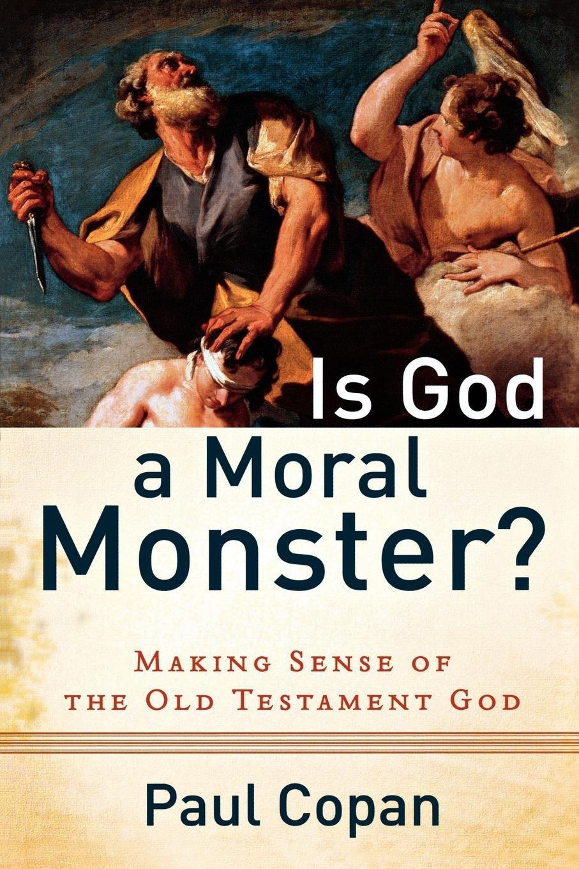 Is God a Moral Monster?: Making Sense Of The Old Testament God ...