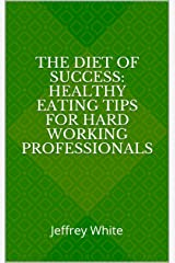 The Diet of Success: Healthy Eating Tips For Hard Working Professionals: Jeffrey White (Volume Book 2) Kindle Edition