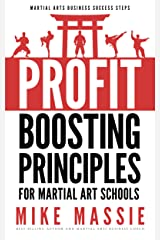 The Profit-Boosting Principles for Martial Art School Owners: How to Dramatically Increase Your Martial Arts School Profits Without Increasing Your Overhead ... Arts Business Success Steps Book 2) Kindle Edition