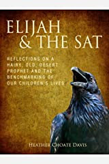 Elijah & the SAT: Reflections on a hairy old desert prophet and the benchmarking of our children's lives Kindle Edition