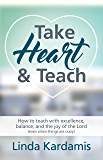 Take Heart & Teach: How to teach with excellence, balance, and the joy of the Lord (even when things are crazy)