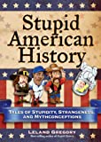 Stupid American History: Tales of Stupidity, Strangeness, and Mythconceptions (Stupid History)