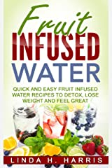Fruit Infused Water: Quick and Easy Fruit Infused Water Recipes to Detox, Lose Weight and Feel Great Kindle Edition