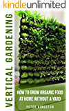 Vertical Gardening for Beginners: How to grow organic food at home without a yard: grow unlimited delicious fruits, vegetables, and herbs in your urban ... guide for healthy living) (English Edition)