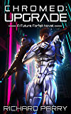Chromed: Upgrade: A Cyberpunk Adventure Epic (Future Forfeit Book 1)