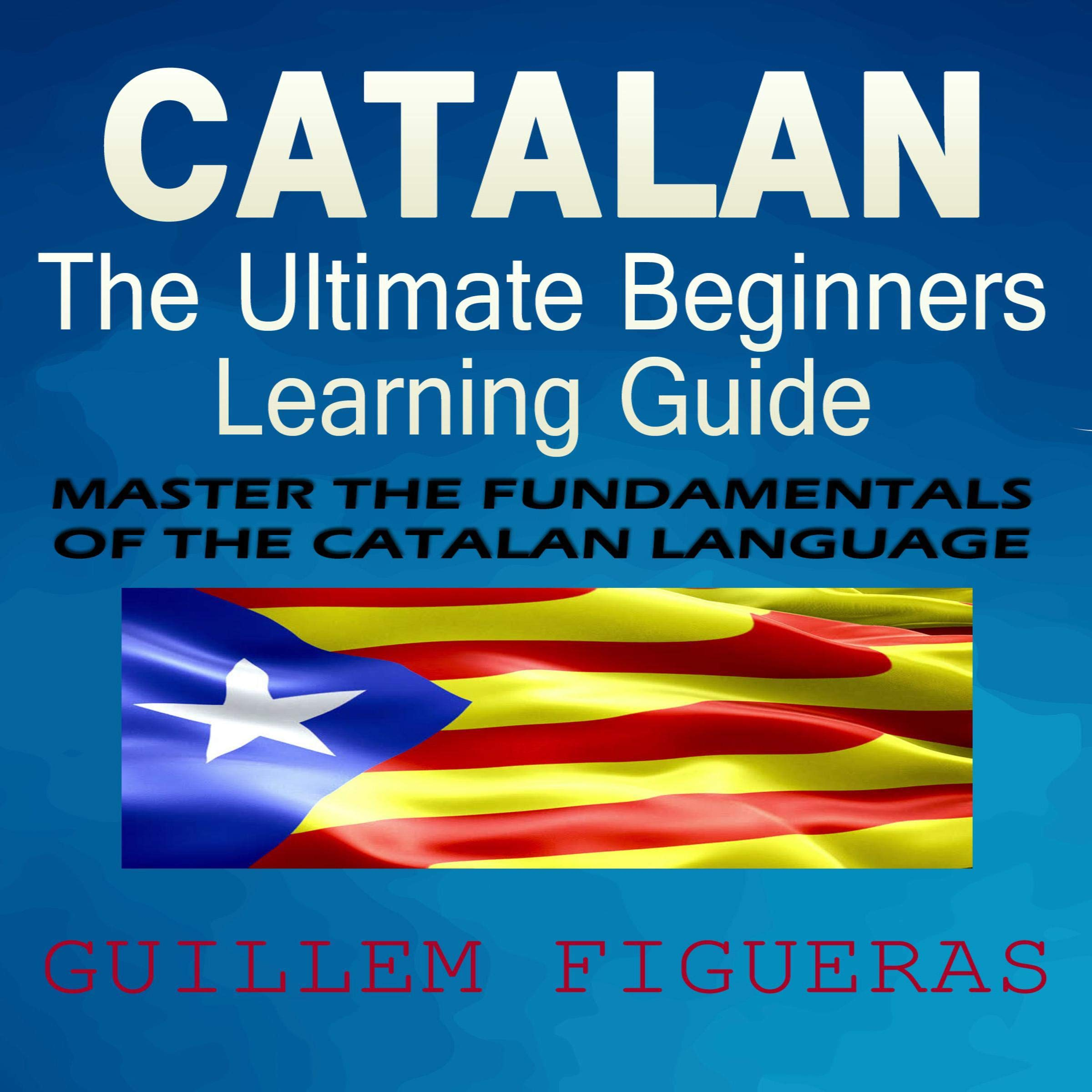 Catalan  The Ultimate Beginners Learning Guide  Master The Fundamentals Of The Catalan Language