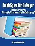 CreateSpace für Anfänger - Handbuch für Autoren: Wie veröffentliche ich ein Buch im Selbstverlag? (German Edition)