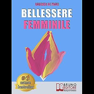 Bellessere Femminile: Come Vivere Il Benessere e Raggiungere Il Bellessere Attraverso Il Linguaggio Segreto Dell…