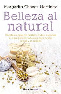 Belleza al natural: Recetas a base de ingredientes naturales para cuidar la piel y el
