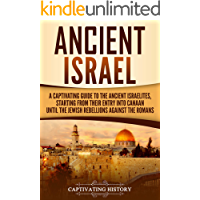 Ancient Israel: A Captivating Guide to the Ancient Israelites, Starting From their Entry into Canaan Until the Jewish Rebellions against the Romans