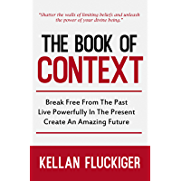The Book of Context: Break free from the past, Live powerfully in the present, Create an Amazing Future
