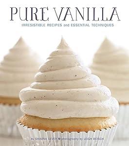 Pure Vanilla: Irresistible Recipes and Essential Techniques