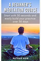 A Beginner's Meditation Course: Start with 30 seconds and easily build your practice over 30 days Kindle Edition