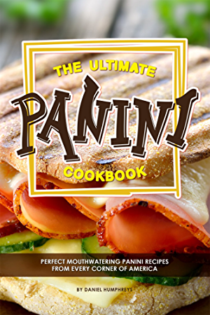 The Ultimate Panini Cookbook: Perfect Mouthwatering Panini Recipes from Every Corner of America