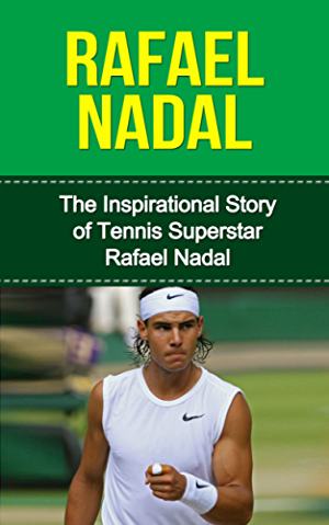 Rafael Nadal: The Inspirational Story of Tennis Superstar Rafael Nadal (Rafael Nadal Unauthorized Biography; Spain; Tennis Books)