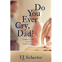 Do You Ever Cry, Dad?: A Father's Guide to Surviving Family Breakup