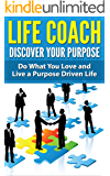 Life Coach - Discover Your Purpose: Do What You Love and Live a Purpose Driven Life [life coaching, life coach training, life coach guide] (life mentoring, success secrets, success principles)