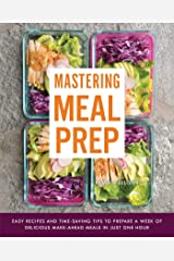 Mastering Meal Prep: Easy Recipes and Time-Saving Tips to Prepare a Week of Delicious Make-Ahead Meals in just One Hour Kindle Edition