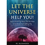 Let The Universe Help You!: How to Get All The Money That You Want In An Honest And Fulfilling Way (Law of Attraction, Mindfu