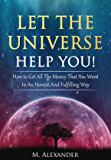 Let The Universe Help You!: How to Get All The Money That You Want In An Honest And Fulfilling Way (Law of Attraction…
