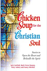 Chicken Soup for the Christian Soul: Stories to Open the Heart and Rekindle the Spirit Kindle Edition