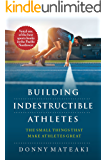 BUILDING INDESTRUCTIBLE ATHLETES : The Small Things That Make Athletes Great! (English Edition)