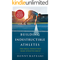 BUILDING INDESTRUCTIBLE ATHLETES : The Small Things That Make Athletes Great!