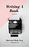 Writing A Book: Shortcuts Made Easy: A Guide On How To Write Your Book Today (Writing Tips and Tools 1) (English Edition)