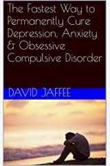 The Fastest Way to Permanently Cure Depression, Anxiety & Obsessive Compulsive Disorder Kindle Edition