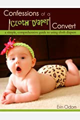 Confessions of a Cloth Diaper Convert: A Simple, Comprehensive Guide to Using Cloth Diapers Kindle Edition