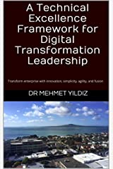 A Technical Excellence Framework for Digital Transformation Leadership: Transform enterprise with innovation, simplicity, agility, and fusion (Technical Leadership Book 1) Kindle Edition