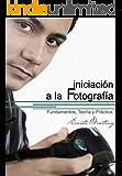 Iniciación a la Fotografía: Fundamentos, Teoría y Práctica. (Spanish Edition)