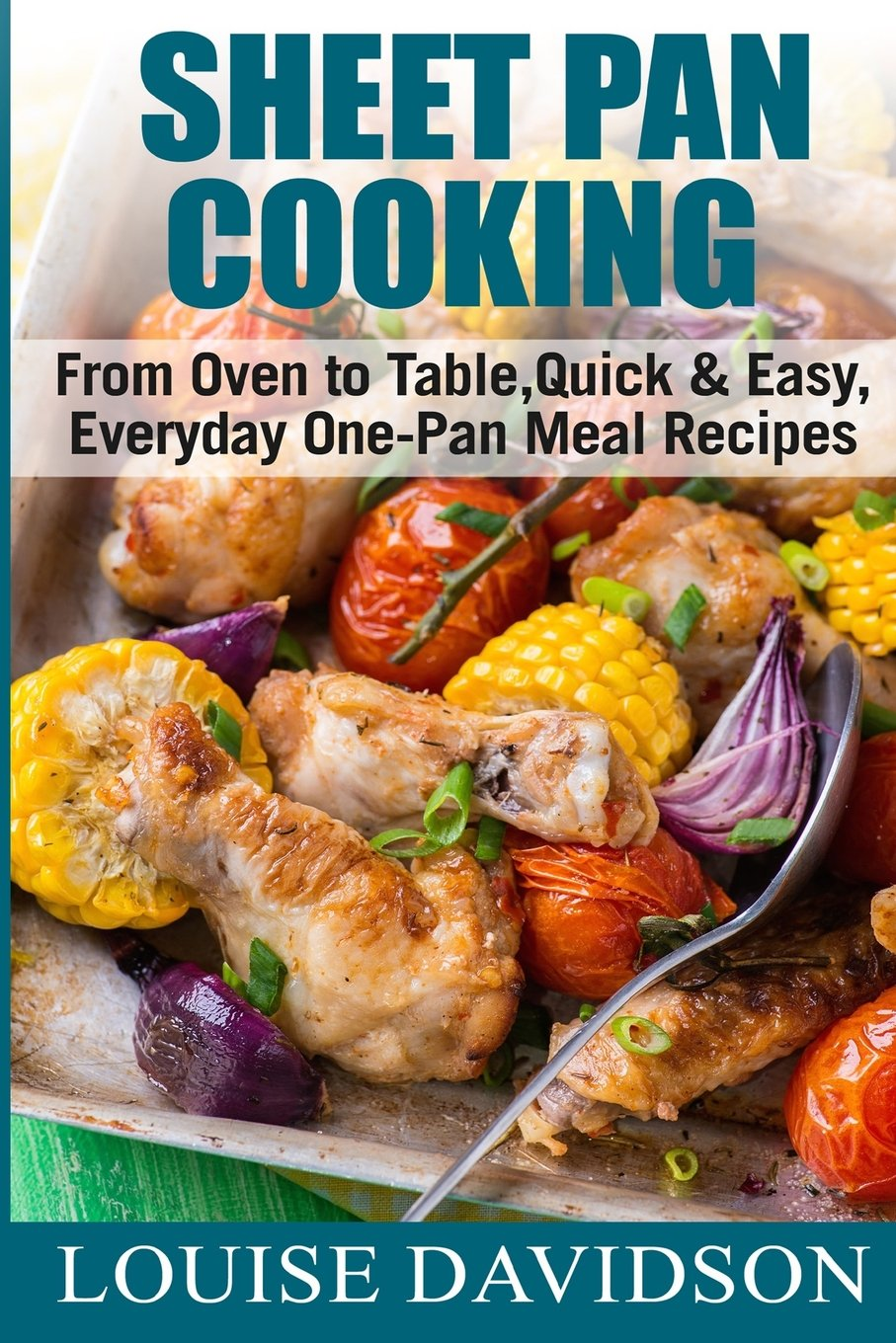 Sheet Pan Cooking  ***Color Edition***: From Oven to Table, Quick & Easy, Everyday, One-Pan Meal Recipes pdf