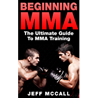 MMA: Beginning MMA: The Ultimate Guide to MMA Training (Martial Arts - MMA, Mixed Martial Arts, Grappling, Brazilian Jiu…