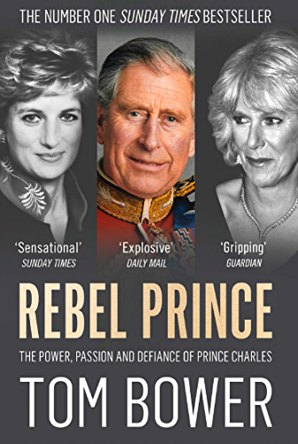 Rebel Prince: The Power, Passion and Defiance of Prince Charles – the explosive biography, as seen in the Daily Mail (English Edition)