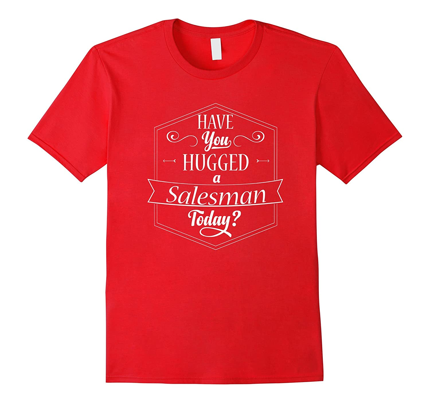 Have You Hugged A Salesman Sales Man Today? Funny Hug TShirt-TJ