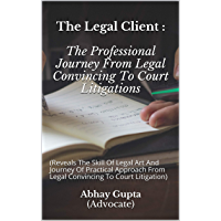 The Legal Client : The Professional Journey From Legal Convincing To Court Litigations: (Reveals The Skill Of Legal Art…