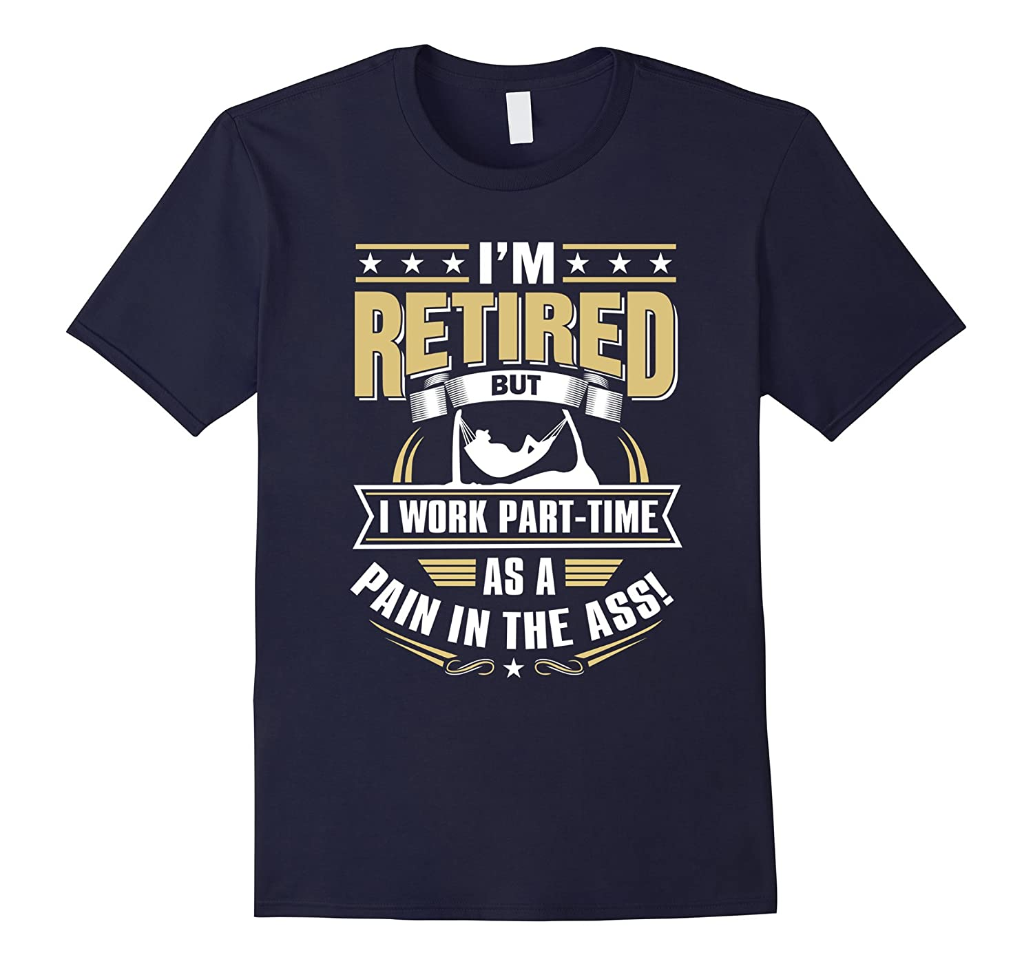 Im Retired But I work Part-Time As a Pain in the Ass T-shir