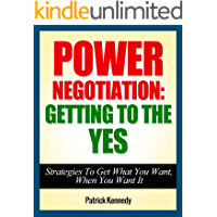 Power Negotiation: Getting To The YES...Strategies To Get What You Want, When You Want It (Persuasion, Communication Skills) (Success, Successful People, ... Getting Yes, Negotiation Tactics Book 1)