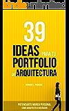 39 IDEAS PARA TU PORTFOLIO DE ARQUITECTURA: Potencia tu marca personal como Arquitecto o Diseñador. (Spanish Edition)