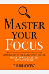 Master Your Focus: A Practical Guide to Stop Chasing the Next Thing and Focus on What Matters Until It's Done (Mastery Series Book 3) Kindle Edition