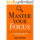 Master Your Focus: A Practical Guide to Stop Chasing the Next Thing and Focus on What Matters Until It's Done (Mastery Series