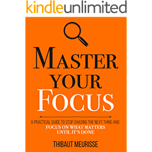 Master Your Focus: A Practical Guide to Stop Chasing the Next Thing and Focus on What Matters Until It's Done (Mastery…