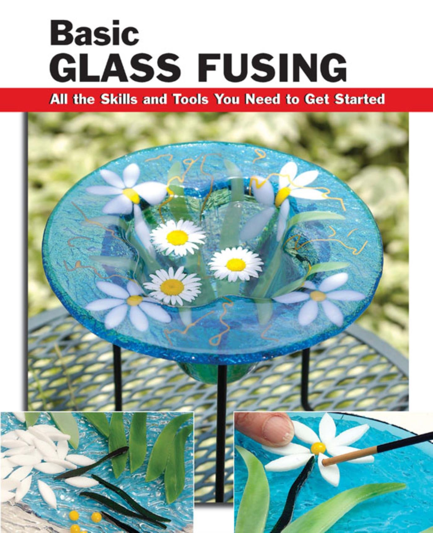 Basic Glass Fusing  All The Skills And Tools You Need To Get Started  How To Basics   English Edition