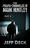 The Pseudo-Chronicles of Mark Huntley: Part 2