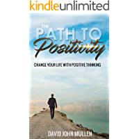 The Path to Positivity: Change your life with positive thinking